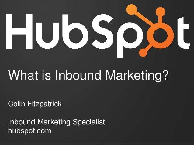 Colin Fitzpatrick Inbound Marketing Specialist hubspot.com What is Inbound Marketing?