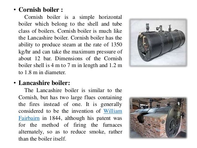 • Cornish boiler : Cornish boiler is a simple horizontal boiler which belong to the shell and tube class of boilers. Corni...