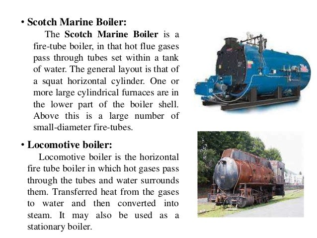 • Scotch Marine Boiler: The Scotch Marine Boiler is a fire-tube boiler, in that hot flue gases pass through tubes set with...