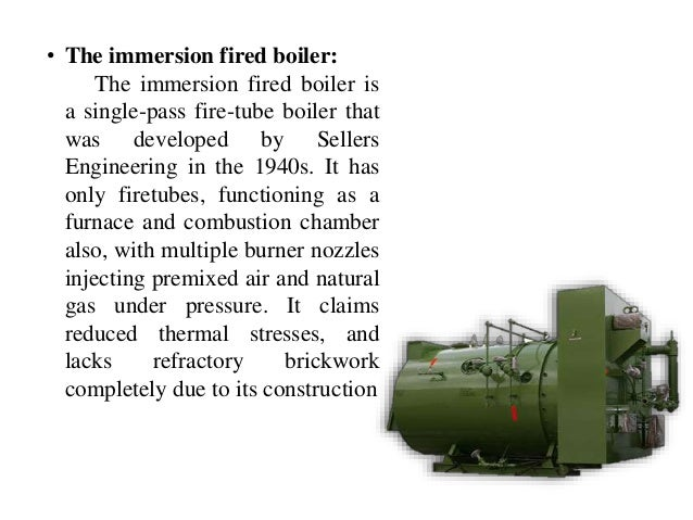 • The immersion fired boiler: The immersion fired boiler is a single-pass fire-tube boiler that was developed by Sellers E...