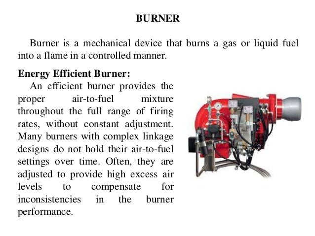 Burner is a mechanical device that burns a gas or liquid fuel into a flame in a controlled manner. Energy Efficient Burner...