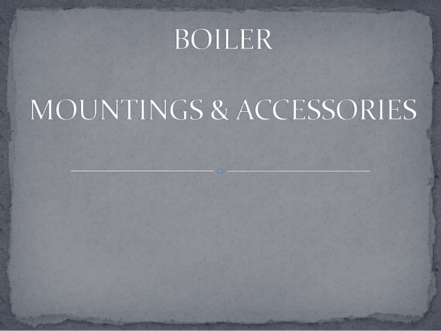  Mainly seven (7) mountings are required and essential  to a Boiler : 1. Water level indicator. (Water gauge) 2. Main ste...