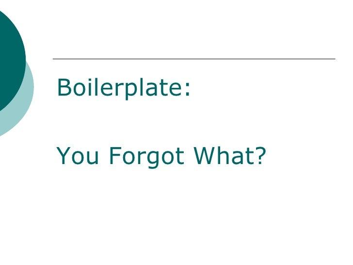 <ul><li>Boilerplate: </li></ul><ul><li>You Forgot What? </li></ul>