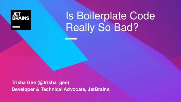 — Trisha Gee (@trisha_gee) Developer & Technical Advocate, JetBrains Is Boilerplate Code Really So Bad?