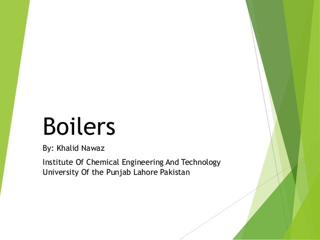 Boilers By: Khalid Nawaz Institute Of Chemical Engineering And Technology University Of the Punjab Lahore Pakistan