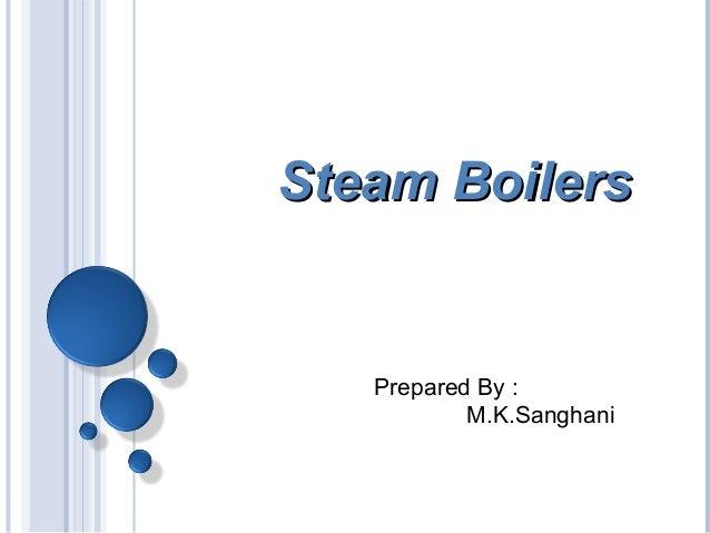 Steam BoilersSteam Boilers Prepared By : M.K.Sanghani