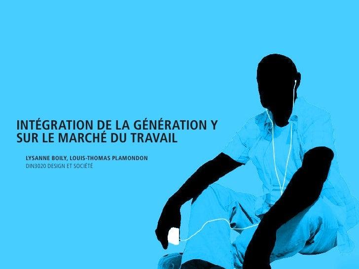 inTégraTion de La généraTion y sur Le marché du TravaiL  Lysanne BoiLy, Louis-Thomas PLamondon  Din3020 Design et société