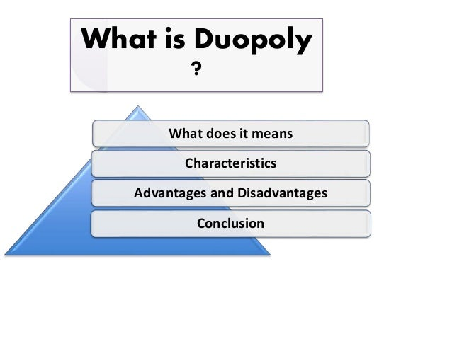 disadvantages and disadvantages of duopoly Advantages of monopoly 1 no risk of over prodution 2 there is enough capital for  reseach 3 reduction in price of good 4 efficiently use of resourses 5 control over.