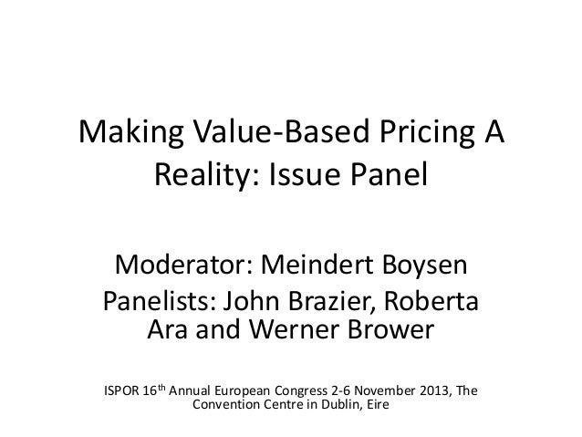Making Value-Based Pricing A Reality: Issue Panel Moderator: Meindert Boysen Panelists: John Brazier, Roberta Ara and Wern...