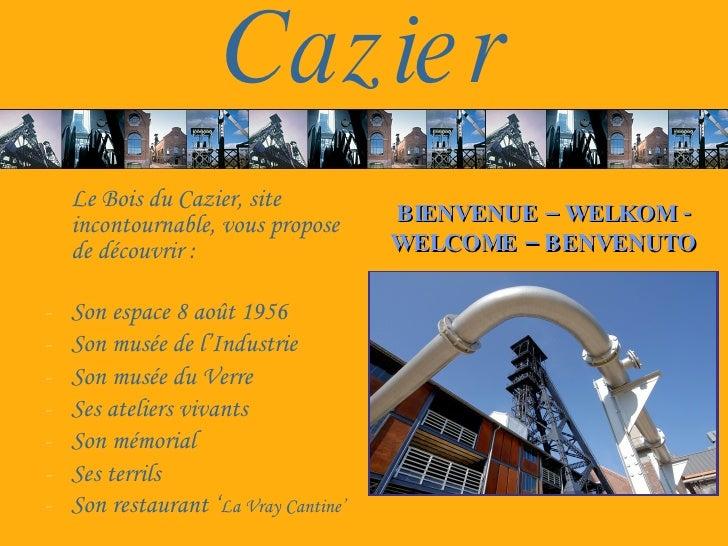 Caz ie r     Le Bois du Cazier, site     incontournable, vous propose       BIENVENUE – WELKOM -     de découvrir :       ...