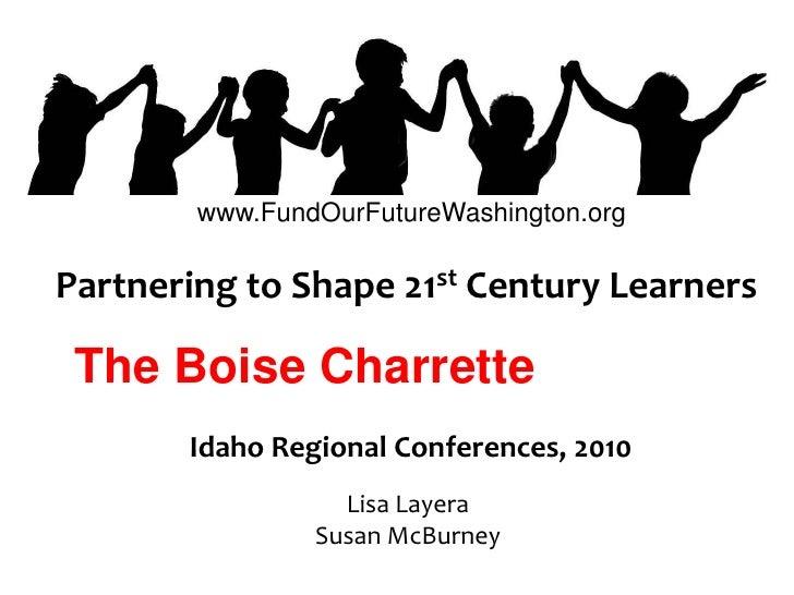 www.FundOurFutureWashington.org<br />Partnering to Shape 21st Century Learners<br />The Boise Charrette<br />Idaho Regiona...