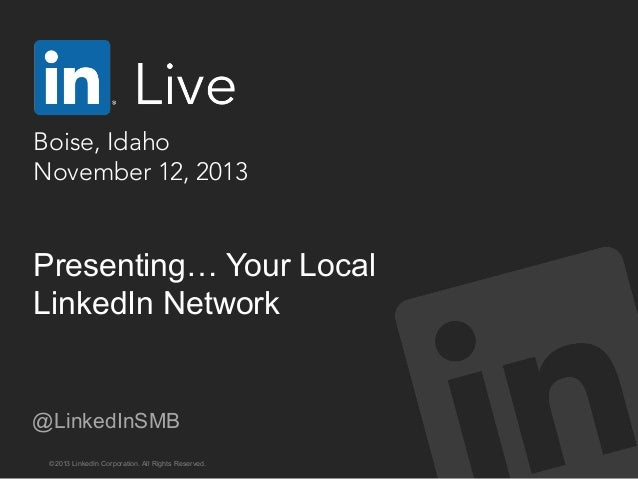 Boise, Idaho  November 12, 2013  Presenting… Your Local LinkedIn Network  @LinkedInSMB ©2013 LinkedIn Corporation. All Rig...