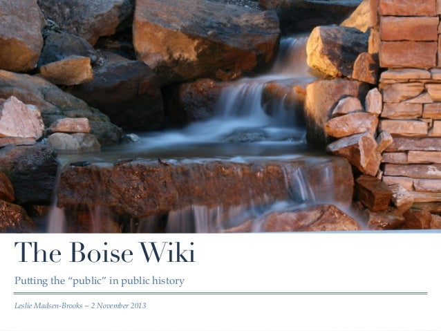 """The Boise Wiki Putting the """"public"""" in public history Leslie Madsen-Brooks ~ 2 November 2013"""