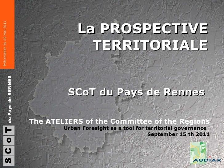 La PROSPECTIVE TERRITORIALE SCoT du Pays de Rennes  S du Pays de RENNES C o T The ATELIERS of the Committee of the Regions...