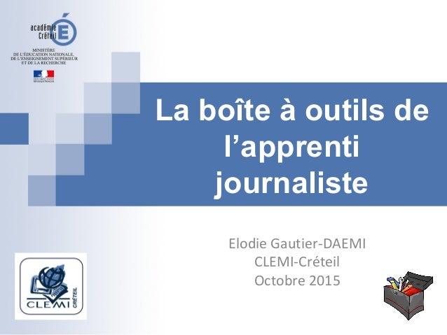 La boîte à outils de l'apprenti journaliste Elodie Gautier-DAEMI CLEMI-Créteil Octobre 2015