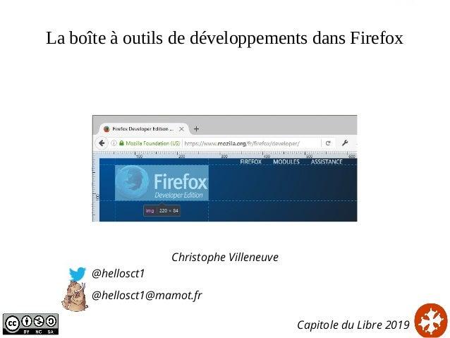 La boîte à outils de développements dans Firefox Christophe Villeneuve @hellosct1 @hellosct1@mamot.fr Capitole du Libre 20...