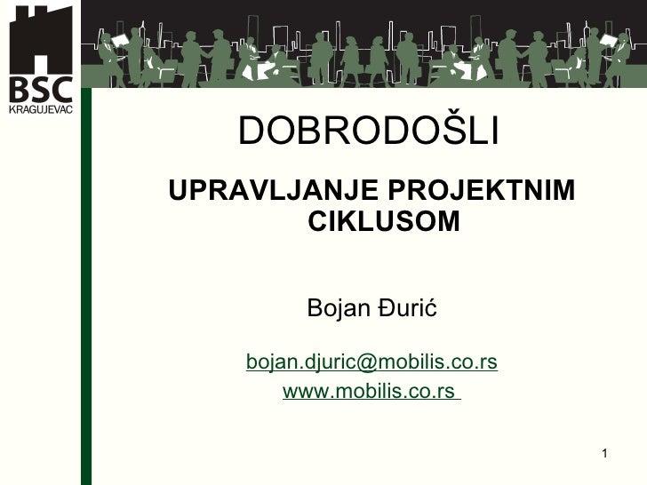 DOBRODO ŠLI UPRAVLJANJE PROJEKTNIM CIKLUSOM   Bojan  Đurić bojan.djuric @ mobilis.co.rs www.mobilis.co.rs