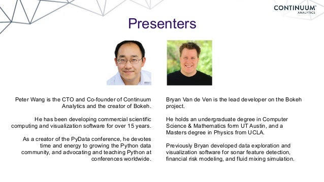 Presenters Peter Wang is the CTO and Co-founder of Continuum Analytics and the creator of Bokeh. He has been developing co...