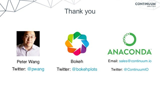 Thank you Email: sales@continuum.io Twitter: @ContinuumIO Peter Wang Twitter: @pwang Bokeh Twitter: @bokehplots