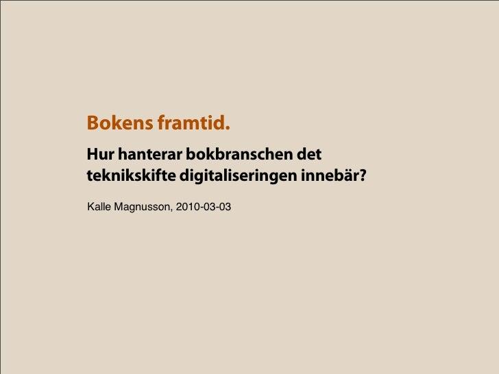 Bokens framtid. Hur hanterar bokbranschen det teknikskifte digitaliseringen innebär? Kalle Magnusson, 2010-03-03