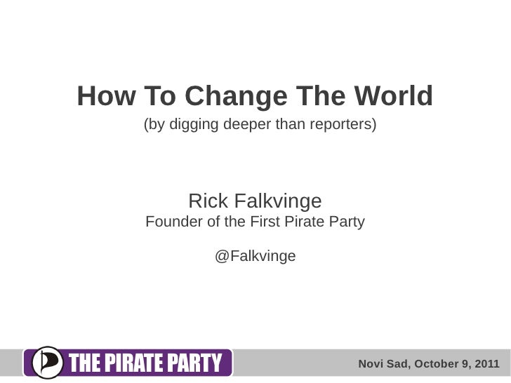 How To Change The World    (by digging deeper than reporters)          Rick Falkvinge    Founder of the First Pirate Party...