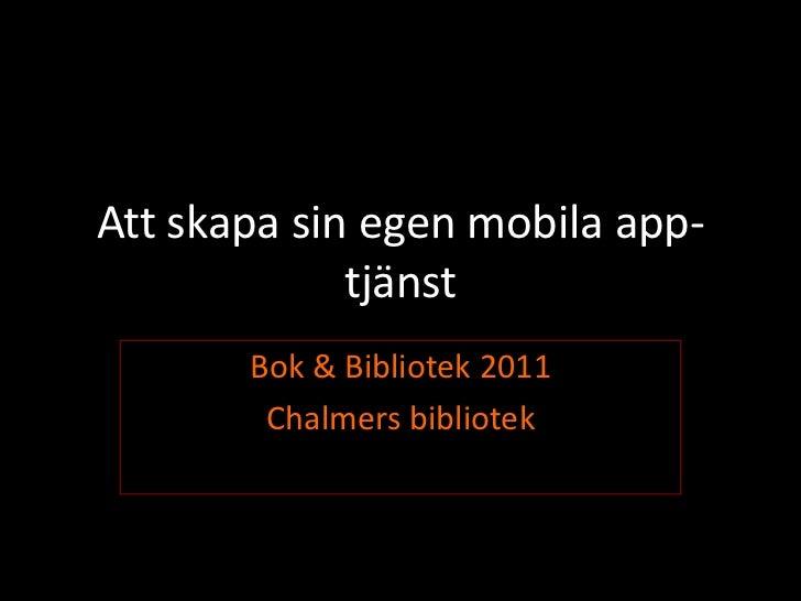 Attskapa sin egenmobila app-tjänst<br />Bok & Bibliotek 2011<br />Chalmers bibliotek<br />