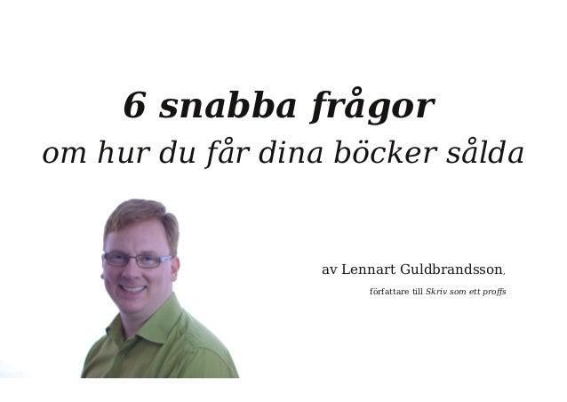 6 snabba frågor  om hur du får dina böcker sålda  av Lennart Guldbrandsson,  författare till Skriv som ett proffs