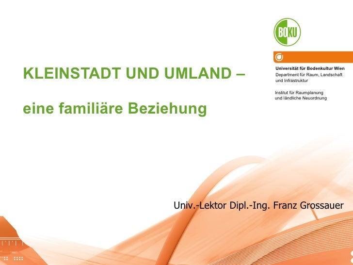 KLEINSTADT UND UMLAND –  eine familiäre Beziehung Univ.-Lektor Dipl.-Ing. Franz Grossauer