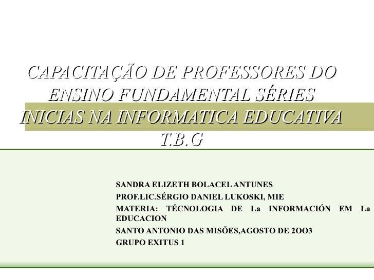 CAPACITAÇÃO DE PROFESSORES DO ENSINO FUNDAMENTAL SÉRIES INICIAS NA INFORMATICA EDUCATIVA T.B.G SANDRA ELIZETH BOLACEL ANTU...