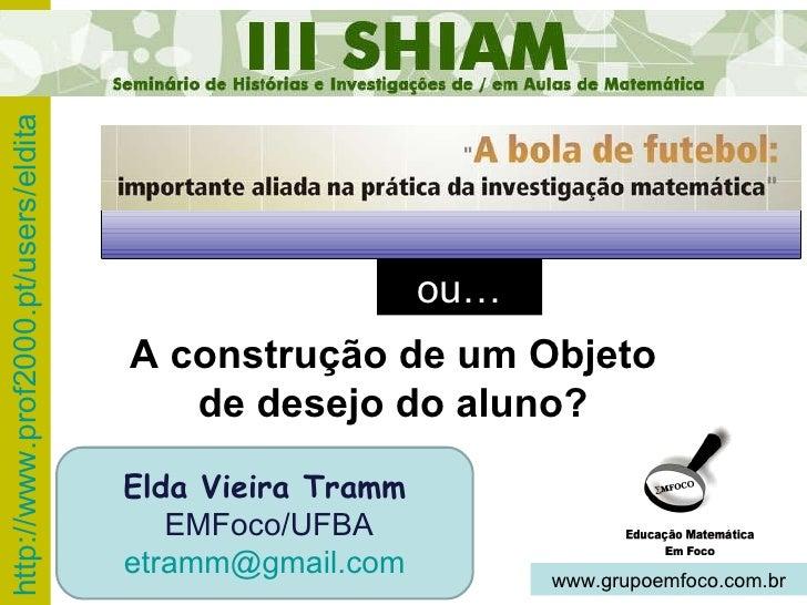 ou… Elda Vieira Tramm EMFoco/UFBA [email_address] www.grupoemfoco.com.br A construção de um Objeto de desejo do aluno?
