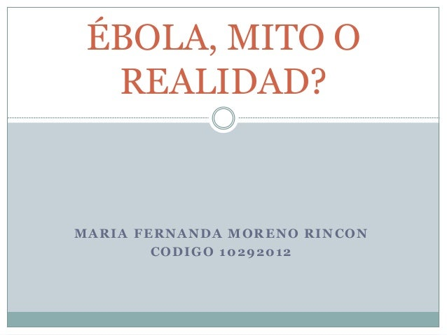 ÉBOLA, MITO O  REALIDAD?  MARIA FERNANDA MORENO RINCON  CODIGO 10292012