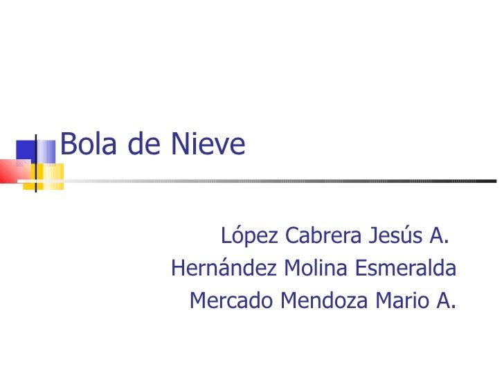 Bola de Nieve López Cabrera Jesús A.  Hernández Molina Esmeralda Mercado Mendoza Mario A.
