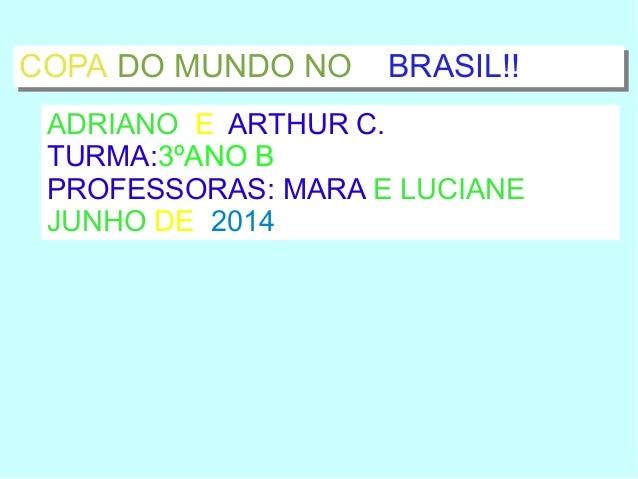 COPA DO MUNDO NO BRASIL!!COPA DO MUNDO NO BRASIL!! ADRIANO E ARTHUR C. TURMA:3ºANO B PROFESSORAS: MARA E LUCIANE JUNHO DE ...