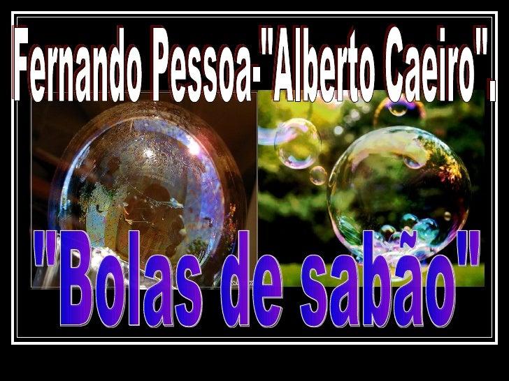 """Fernando Pessoa-""""Alberto Caeiro"""". """"Bolas de sabão"""""""