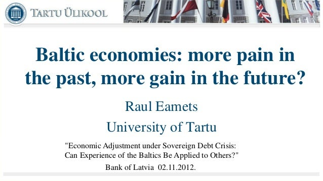 Baltic economies: more pain inthe past, more gain in the future?                  Raul Eamets                University of...