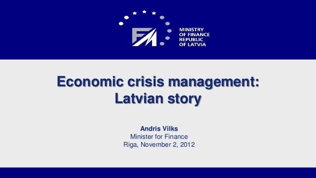 Economic crisis management:       Latvian story              Andris Vilks          Minister for Finance        Riga, Novem...