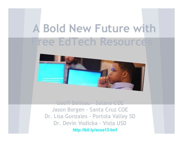 A Bold New Future with Free EdTech Resources  Geoff Belleau - Solano COE Jason Borgen - Santa Cruz COE Dr. Lisa Gonzales -...