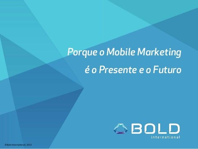 Porque o Mobile Marketing é o Presente e o Futuro ©Bold  Interna-onal  ǀ  2013