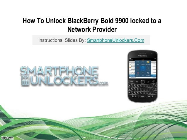How To Unlock BlackBerry Bold 9900 locked to aNetwork ProviderInstructional Slides By: SmartphoneUnlockers.Com