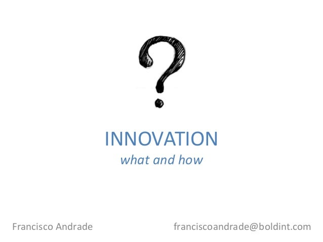 INNOVATION what and how Francisco Andrade franciscoandrade@boldint.com