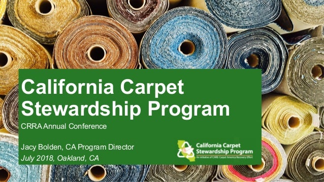 California Carpet Stewardship Program CRRA Annual Conference Jacy Bolden, CA Program Director July 2018, Oakland, CA