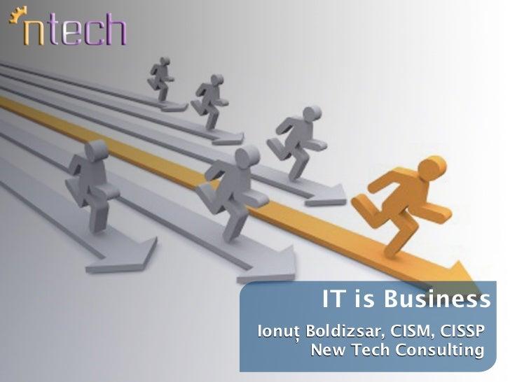 IT is BusinessIonuț Boldizsar, CISM, CISSP      New Tech Consulting