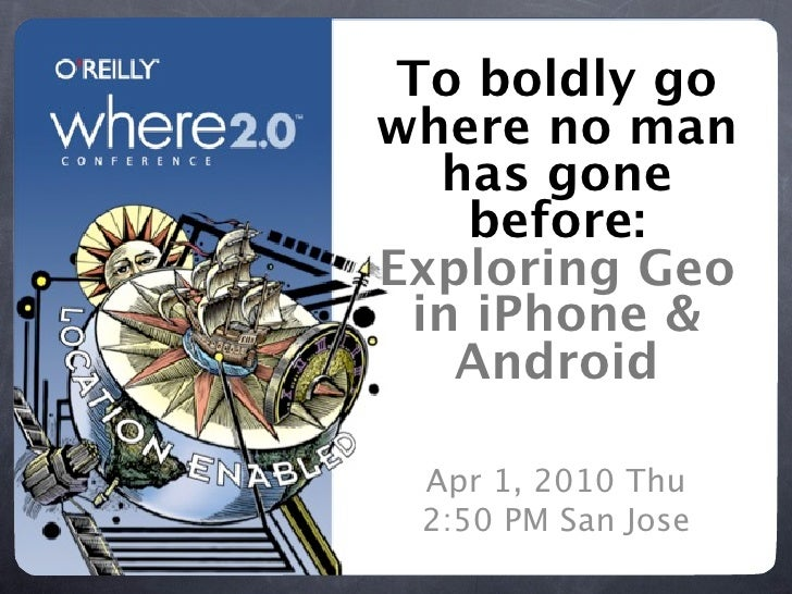 To boldly go where no man   has gone    before: Exploring Geo  in iPhone &    Android   Apr 1, 2010 Thu  2:50 PM San Jose