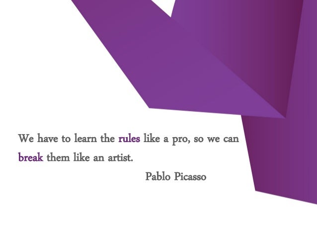 We have to learn the rules like a pro, so we can break them like an artist. Pablo Picasso