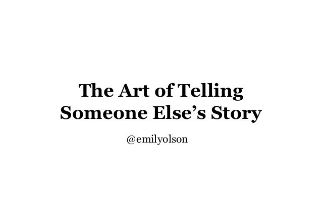The Art of Telling Someone Else's Story @emilyolson