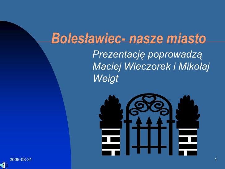 2009-08-15<br />1<br />Bolesławiec- nasze miasto<br />Prezentację poprowadzą Maciej Wieczorek i Mikołaj Weigt <br />