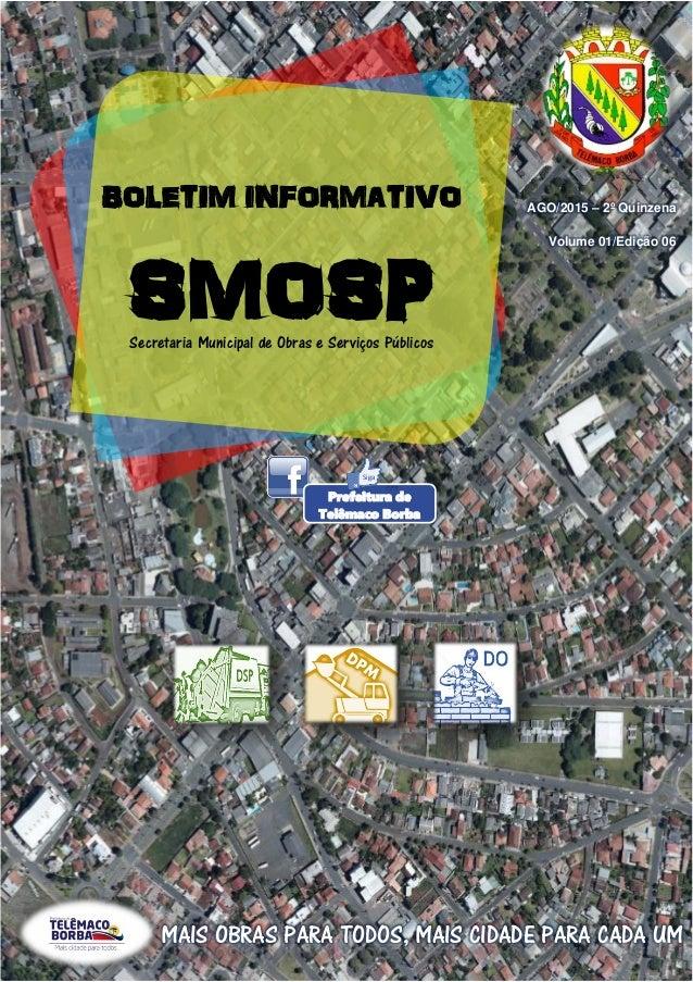 BOLETIM INFORMATIVO SMOSPSecretaria Municipal de Obras e Serviços Públicos AGO/2015 – 2º Quinzena Volume 01/Edição 06 MAIS...