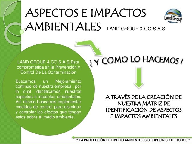 ASPECTOS E IMPACTOS AMBIENTALES LAND GROUP & CO S.A.S LAND GROUP & CO S.A.S Esta comprometida en la Prevención y Control D...
