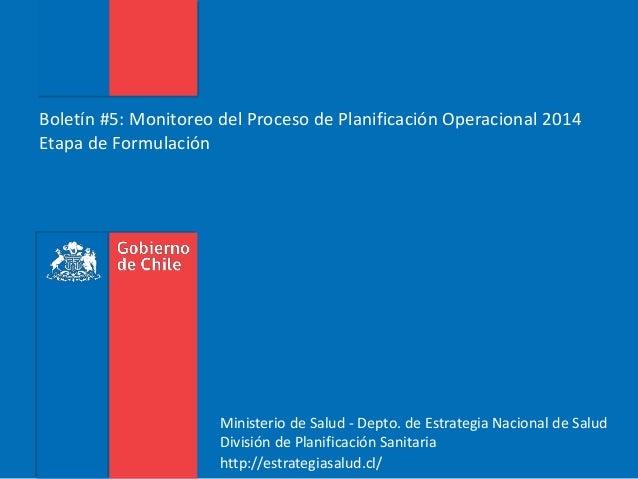 Boletín #5: Monitoreo del Proceso de Planificación Operacional 2014 Etapa de Formulación Ministerio de Salud - Depto. de E...
