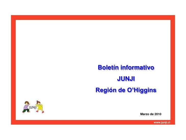 Boletín informativo <br />JUNJI <br />Región de O'Higgins<br />Marzo de 2010<br />www.junji.cl<br />Junta Nacional de Jard...